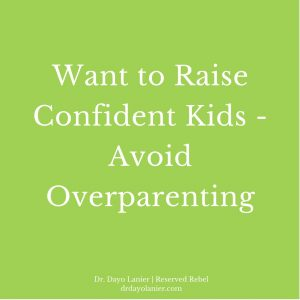Want To Raise Confident Kids-Avoid Overparenting-Dr. Dayo Lanier